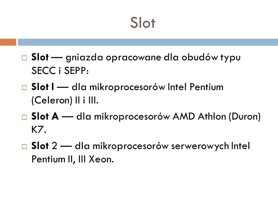 Slot  Slot — gniazda opracowane dla obudów typu SECC i SEPP:  Slot l — dla mikroprocesorów Intel Pentium (Celeron) II i III.  Slot A — dla mikropro