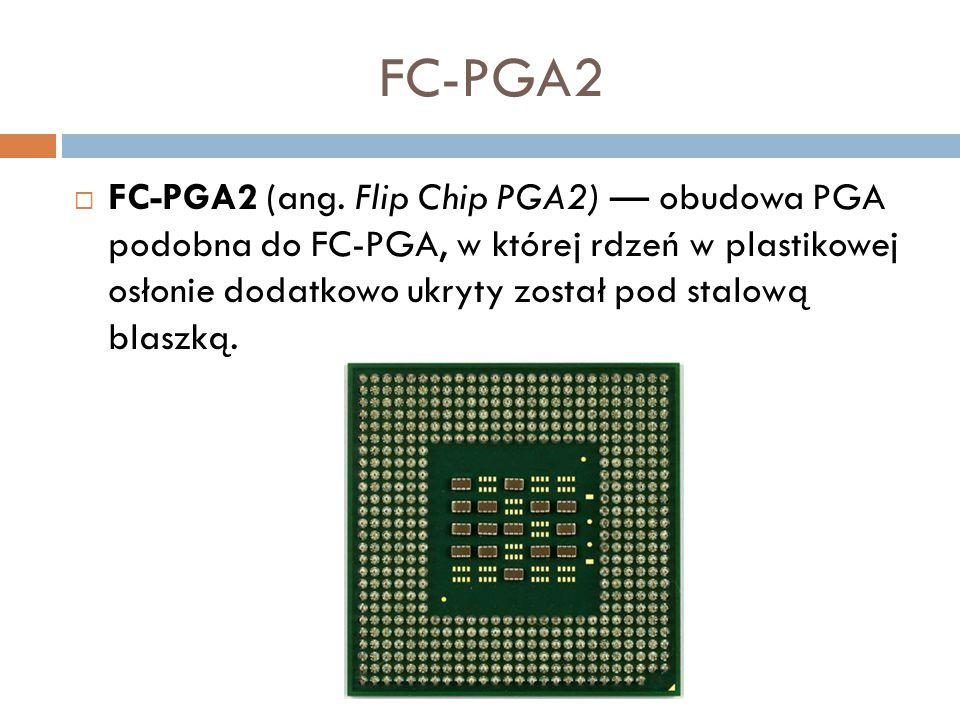 FC-PGA2  FC-PGA2 (ang. Flip Chip PGA2) — obudowa PGA podobna do FC-PGA, w której rdzeń w plastikowej osłonie dodatkowo ukryty został pod stalową blas