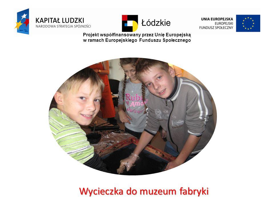 Projekt współfinansowany przez Unię Europejską w ramach Europejskiego Funduszu Społecznego Wycieczka do muzeum fabryki