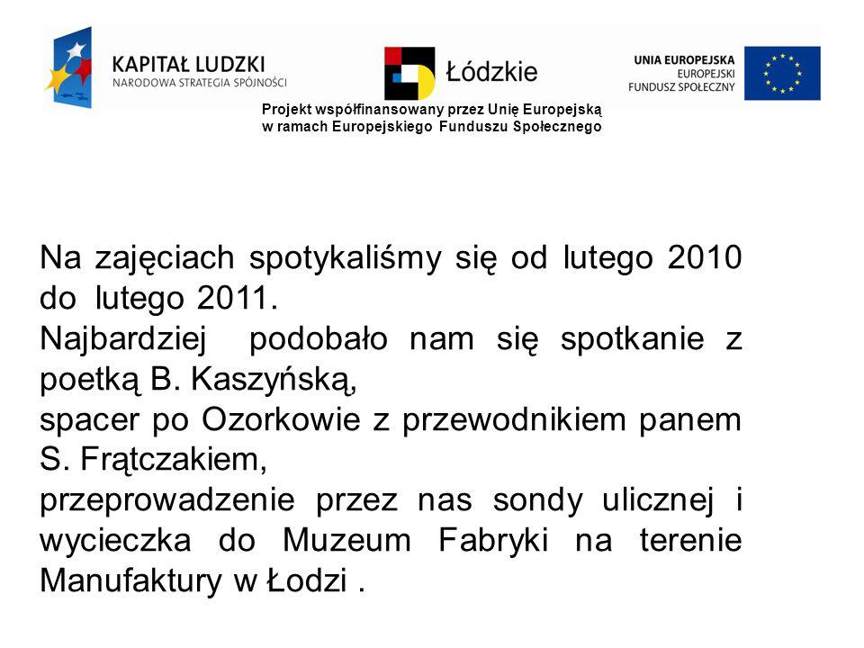 Projekt współfinansowany przez Unię Europejską w ramach Europejskiego Funduszu Społecznego Na zajęciach spotykaliśmy się od lutego 2010 do lutego 2011.