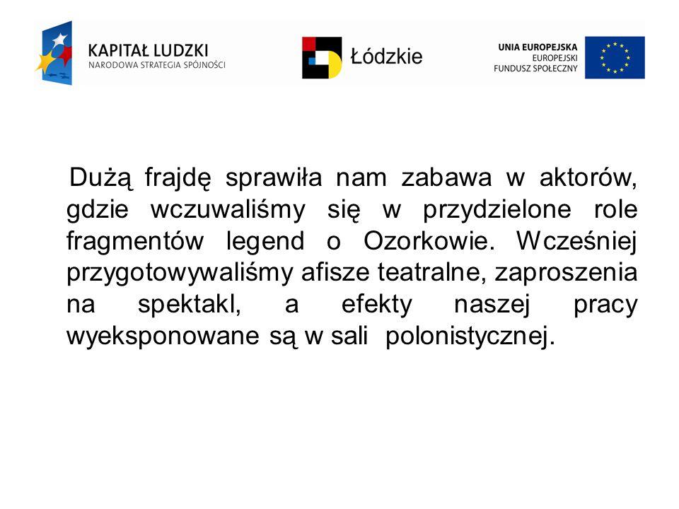 Dużą frajdę sprawiła nam zabawa w aktorów, gdzie wczuwaliśmy się w przydzielone role fragmentów legend o Ozorkowie.