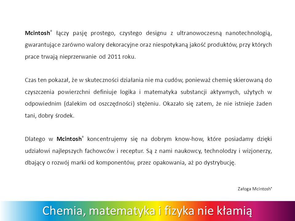 Chemia, matematyka i fizyka nie kłamią Mcintosh ® łączy pasję prostego, czystego designu z ultranowoczesną nanotechnologią, gwarantujące zarówno walory dekoracyjne oraz niespotykaną jakość produktów, przy których prace trwają nieprzerwanie od 2011 roku.