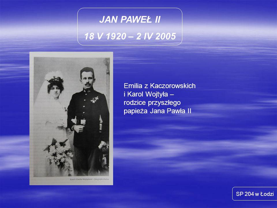 JAN PAWEŁ II 18 V 1920 – 2 IV 2005 SP 204 w Łodzi Emilia z Kaczorowskich i Karol Wojtyła – rodzice przyszłego papieża Jana Pawła II