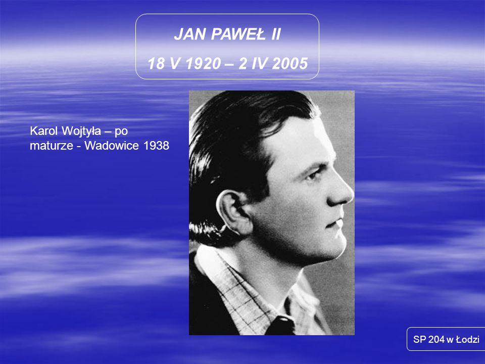 JAN PAWEŁ II 18 V 1920 – 2 IV 2005 SP 204 w Łodzi Karol Wojtyła – po maturze - Wadowice 1938