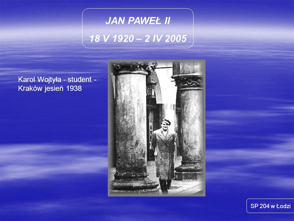 JAN PAWEŁ II 18 V 1920 – 2 IV 2005 SP 204 w Łodzi Karol Wojtyła - student - Kraków jesień 1938