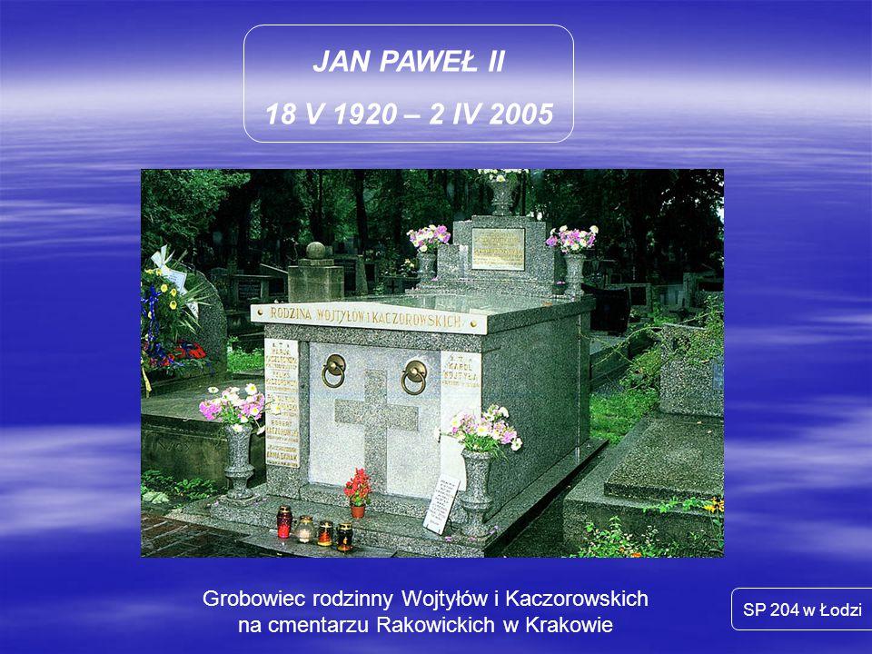 JAN PAWEŁ II 18 V 1920 – 2 IV 2005 SP 204 w Łodzi Grobowiec rodzinny Wojtyłów i Kaczorowskich na cmentarzu Rakowickich w Krakowie