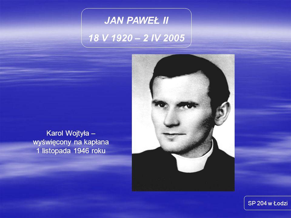 JAN PAWEŁ II 18 V 1920 – 2 IV 2005 SP 204 w Łodzi Karol Wojtyła – wyświęcony na kapłana 1 listopada 1946 roku