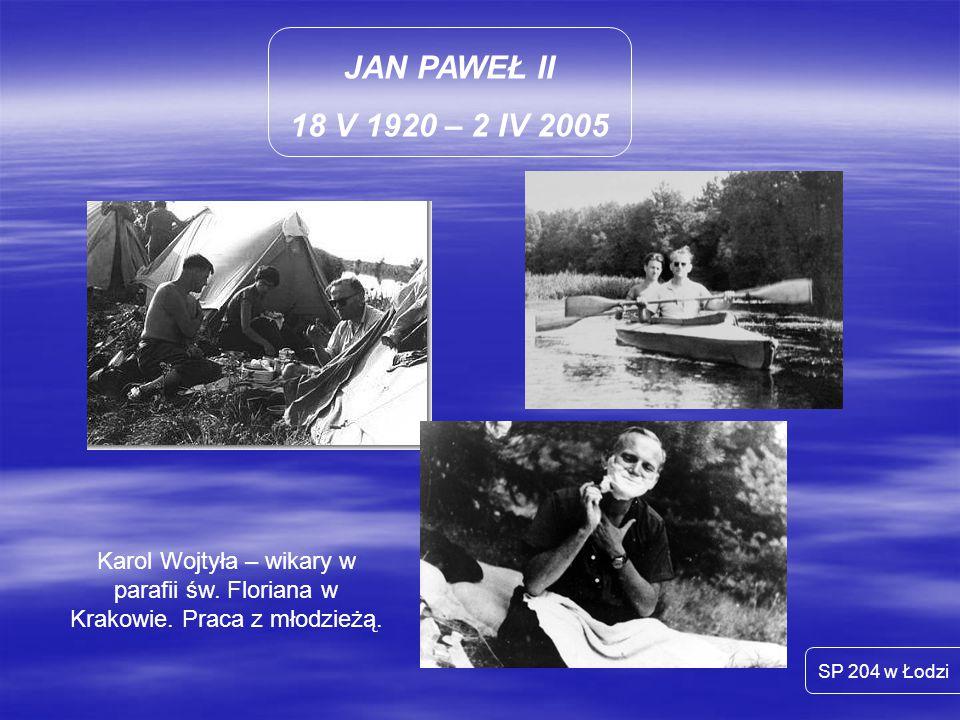 JAN PAWEŁ II 18 V 1920 – 2 IV 2005 SP 204 w Łodzi Karol Wojtyła – wikary w parafii św. Floriana w Krakowie. Praca z młodzieżą.