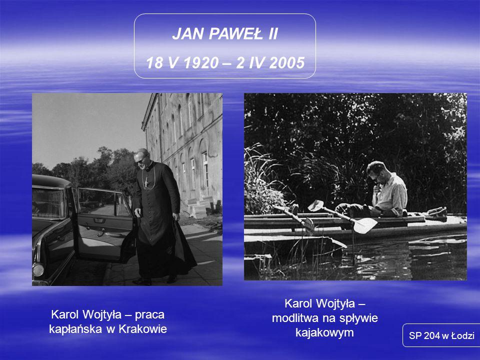 JAN PAWEŁ II 18 V 1920 – 2 IV 2005 SP 204 w Łodzi Karol Wojtyła – praca kapłańska w Krakowie Karol Wojtyła – modlitwa na spływie kajakowym