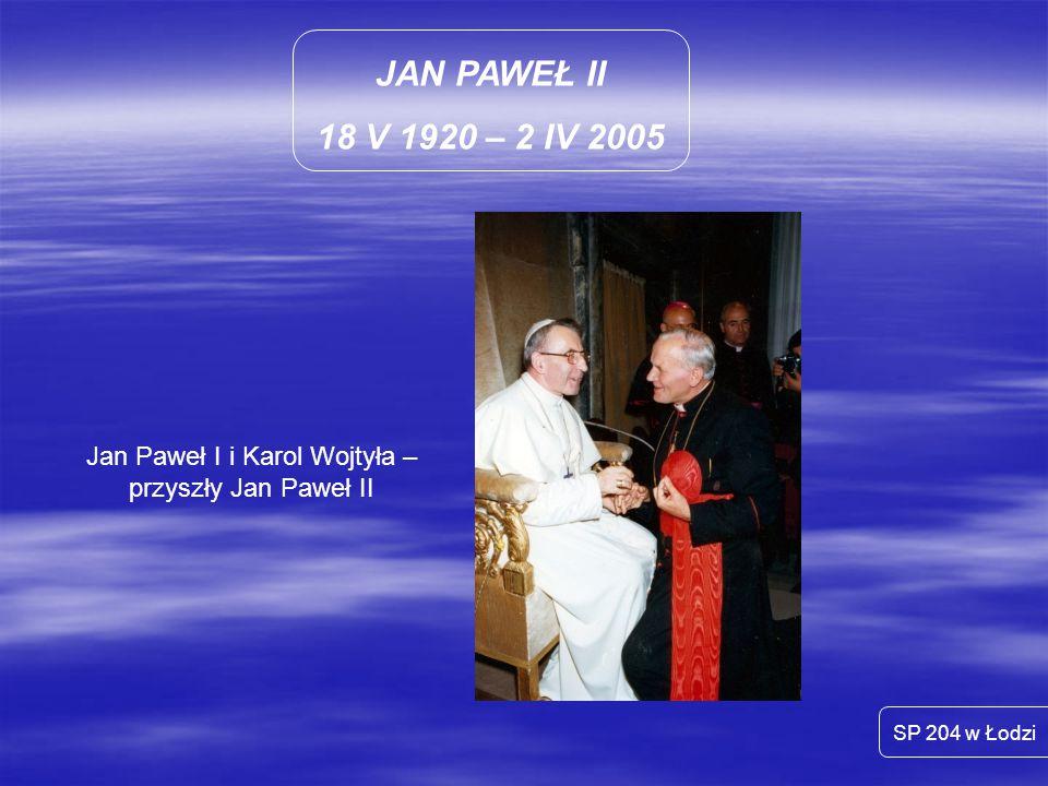 JAN PAWEŁ II 18 V 1920 – 2 IV 2005 SP 204 w Łodzi Jan Paweł I i Karol Wojtyła – przyszły Jan Paweł II