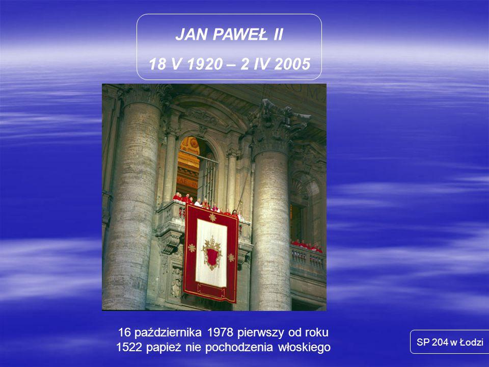 JAN PAWEŁ II 18 V 1920 – 2 IV 2005 SP 204 w Łodzi 16 października 1978 pierwszy od roku 1522 papież nie pochodzenia włoskiego
