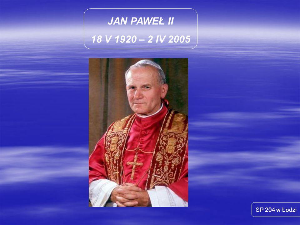JAN PAWEŁ II 18 V 1920 – 2 IV 2005 SP 204 w Łodzi