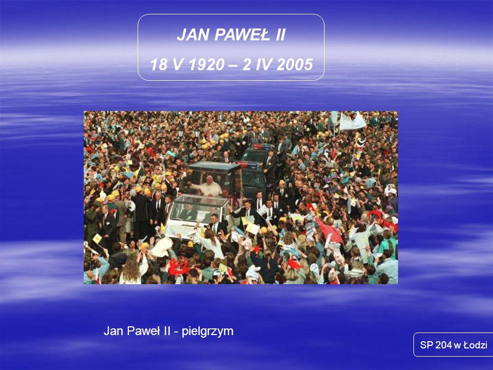 JAN PAWEŁ II 18 V 1920 – 2 IV 2005 SP 204 w Łodzi Jan Paweł II - pielgrzym