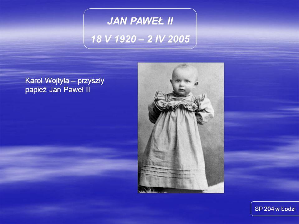 JAN PAWEŁ II 18 V 1920 – 2 IV 2005 SP 204 w Łodzi Malutki Karol Wojtyła z mamą Emilią oraz z tatą też Karolem
