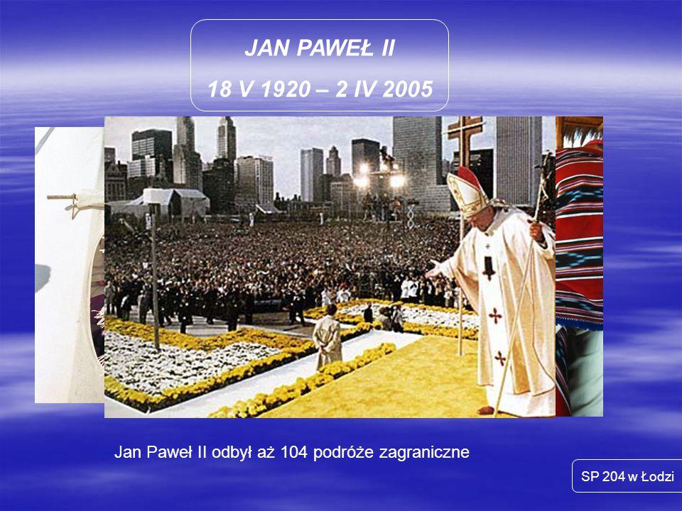 JAN PAWEŁ II 18 V 1920 – 2 IV 2005 SP 204 w Łodzi Jan Paweł II odbył aż 104 podróże zagraniczne
