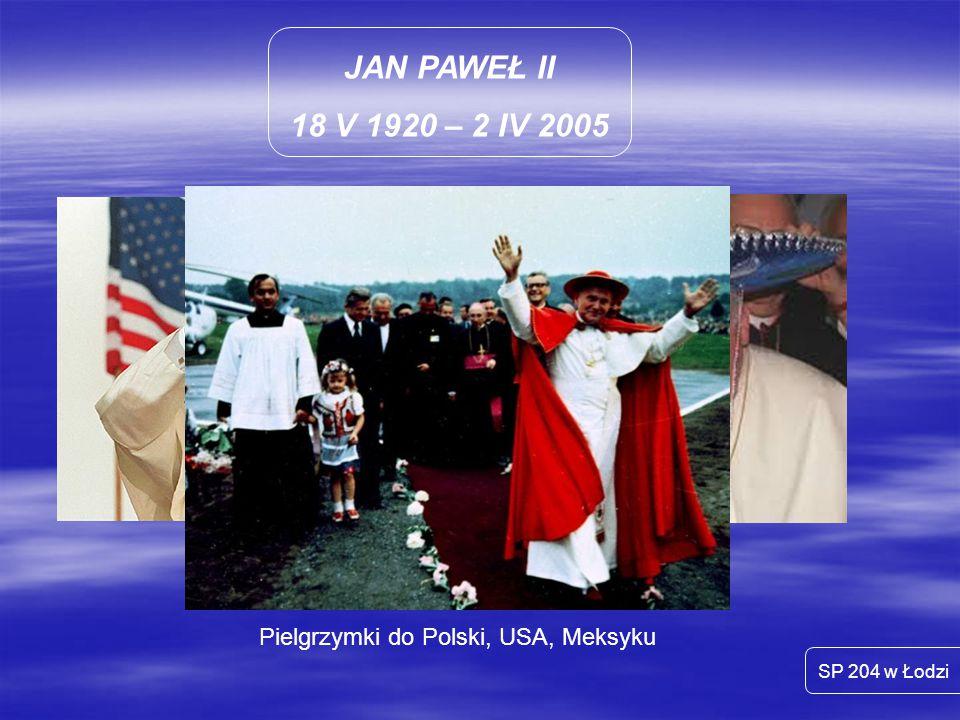 JAN PAWEŁ II 18 V 1920 – 2 IV 2005 SP 204 w Łodzi Pielgrzymki do Polski, USA, Meksyku