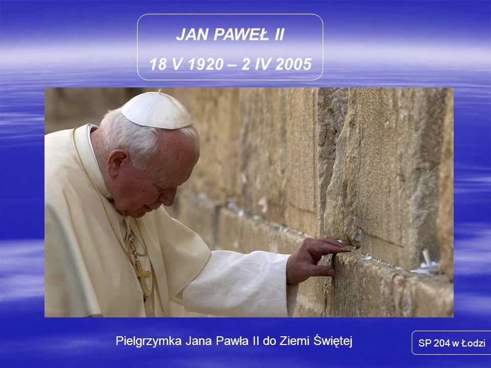 JAN PAWEŁ II 18 V 1920 – 2 IV 2005 SP 204 w Łodzi Pielgrzymka Jana Pawła II do Ziemi Świętej