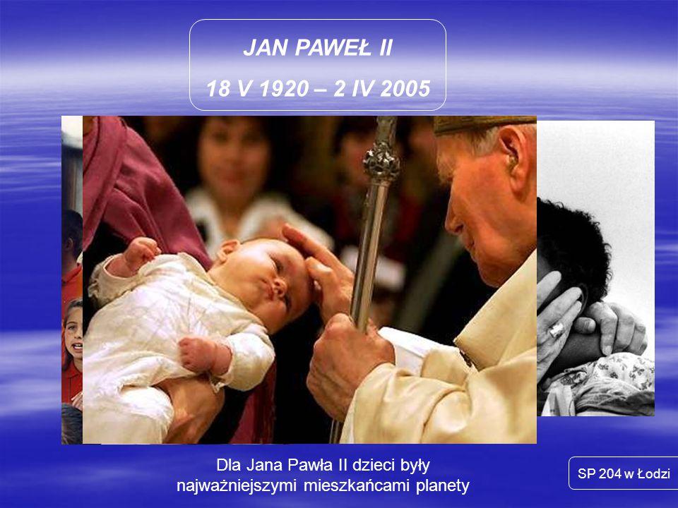 JAN PAWEŁ II 18 V 1920 – 2 IV 2005 SP 204 w Łodzi Dla Jana Pawła II dzieci były najważniejszymi mieszkańcami planety