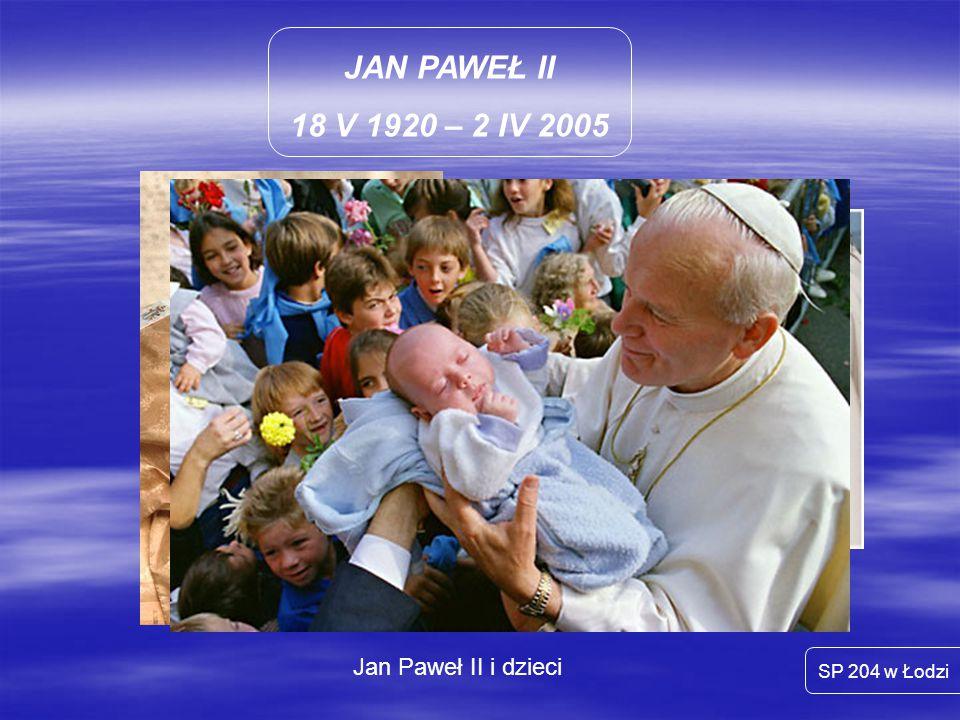 JAN PAWEŁ II 18 V 1920 – 2 IV 2005 SP 204 w Łodzi Jan Paweł II i dzieci