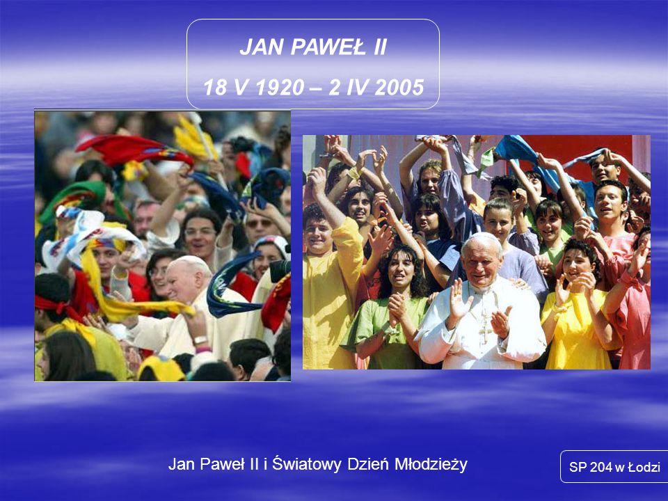 JAN PAWEŁ II 18 V 1920 – 2 IV 2005 SP 204 w Łodzi Jan Paweł II i Światowy Dzień Młodzieży