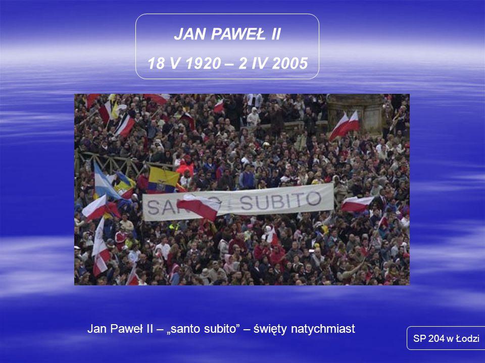 """JAN PAWEŁ II 18 V 1920 – 2 IV 2005 SP 204 w Łodzi Jan Paweł II – """"santo subito"""" – święty natychmiast"""