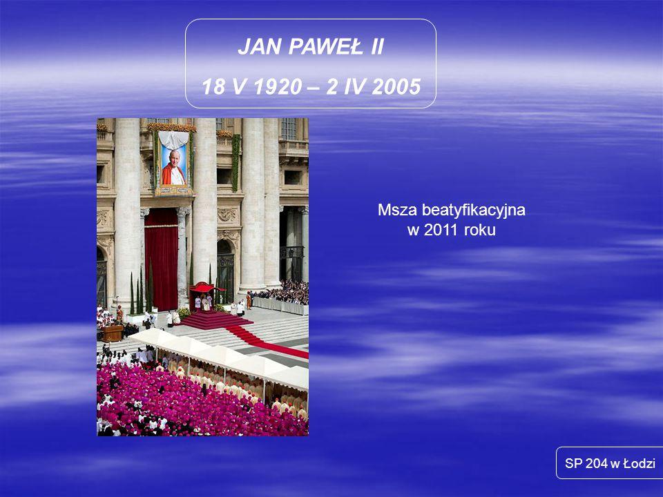 JAN PAWEŁ II 18 V 1920 – 2 IV 2005 SP 204 w Łodzi Msza beatyfikacyjna w 2011 roku
