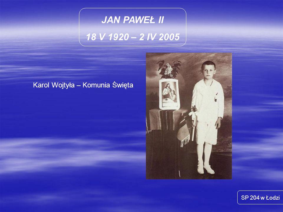JAN PAWEŁ II 18 V 1920 – 2 IV 2005 SP 204 w Łodzi Karol Wojtyła – Komunia Święta