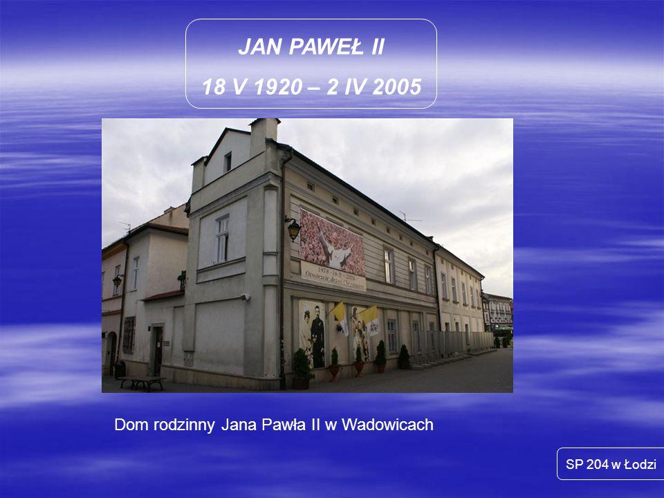 JAN PAWEŁ II 18 V 1920 – 2 IV 2005 SP 204 w Łodzi Dom rodzinny Jana Pawła II w Wadowicach