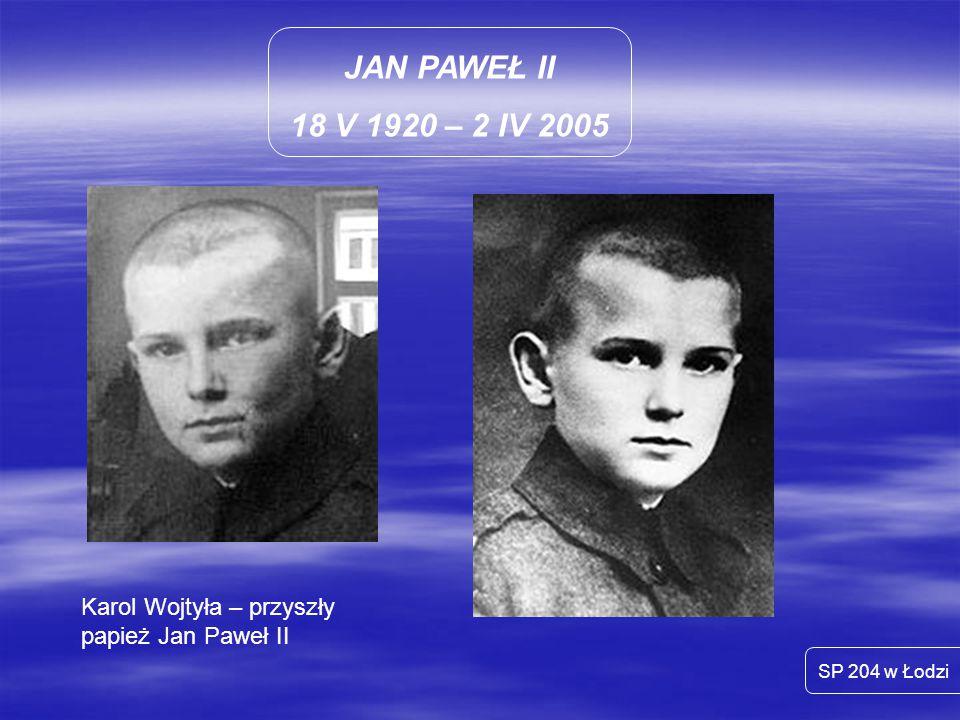 JAN PAWEŁ II 18 V 1920 – 2 IV 2005 SP 204 w Łodzi Karol Wojtyła – wikary w parafii w Niegowici – 50 km od Krakowa