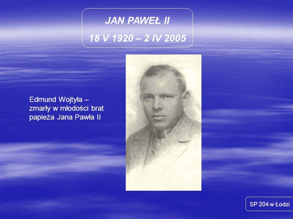 JAN PAWEŁ II 18 V 1920 – 2 IV 2005 SP 204 w Łodzi Edmund Wojtyła – zmarły w młodości brat papieża Jana Pawła II