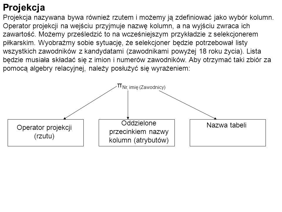 Projekcja Projekcja nazywana bywa również rzutem i możemy ją zdefiniować jako wybór kolumn. Operator projekcji na wejściu przyjmuje nazwę kolumn, a na