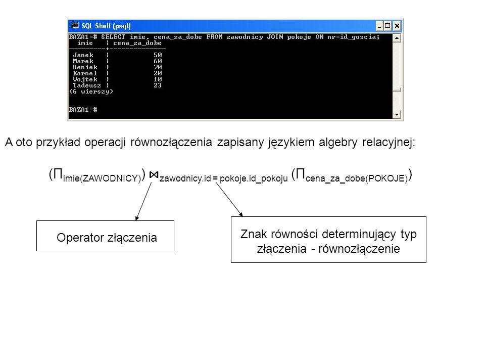 A oto przykład operacji równozłączenia zapisany językiem algebry relacyjnej: (Π imie(ZAWODNICY) ) ⋈ zawodnicy.id = pokoje.id_pokoju (Π cena_za_dobe(PO