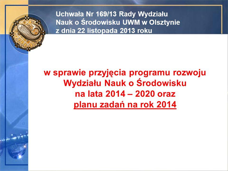 w sprawie przyjęcia programu rozwoju Wydziału Nauk o Środowisku na lata 2014 – 2020 oraz planu zadań na rok 2014 Uchwała Nr 169/13 Rady Wydziału Nauk o Środowisku UWM w Olsztynie z dnia 22 listopada 2013 roku