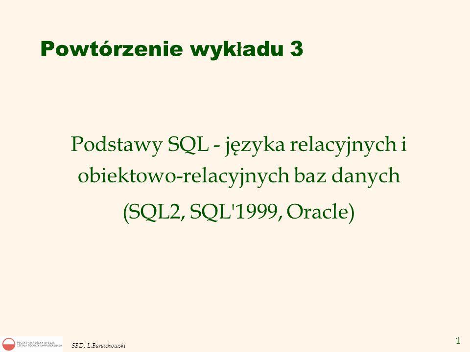 1 SBD, L.Banachowski Podstawy SQL - języka relacyjnych i obiektowo-relacyjnych baz danych (SQL2, SQL 1999, Oracle) Powtórzenie wyk ł adu 3