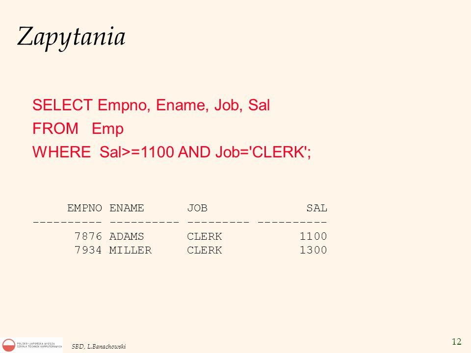 12 SBD, L.Banachowski Zapytania SELECT Empno, Ename, Job, Sal FROM Emp WHERE Sal>=1100 AND Job= CLERK ; EMPNO ENAME JOB SAL ---------- ---------- --------- ---------- 7876 ADAMS CLERK 1100 7934 MILLER CLERK 1300