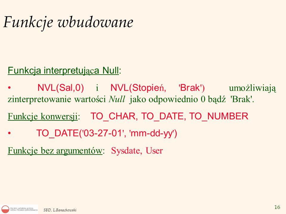 16 SBD, L.Banachowski Funkcje wbudowane Funkcja interpretuj ąc a Null: NVL(Sal,0) i NVL(Stopie ń, Brak ) umożliwiają zinterpretowanie wartości Null jako odpowiednio 0 bądź Brak .