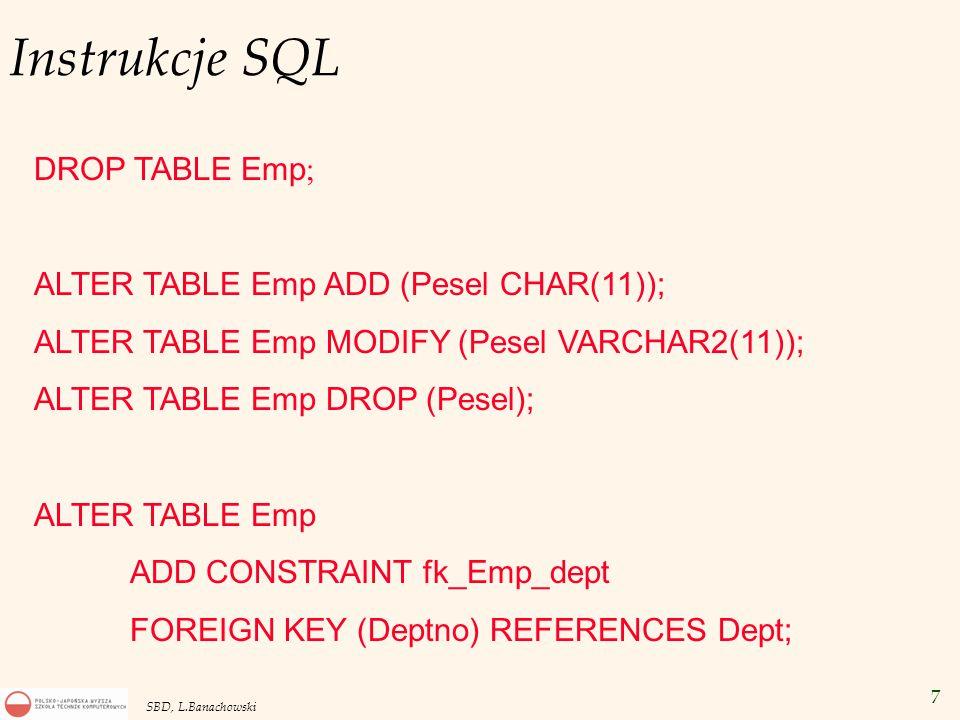 7 SBD, L.Banachowski Instrukcje SQL DROP TABLE Emp ; ALTER TABLE Emp ADD (Pesel CHAR(11)); ALTER TABLE Emp MODIFY (Pesel VARCHAR2(11)); ALTER TABLE Emp DROP (Pesel); ALTER TABLE Emp ADD CONSTRAINT fk_Emp_dept FOREIGN KEY (Deptno) REFERENCES Dept;