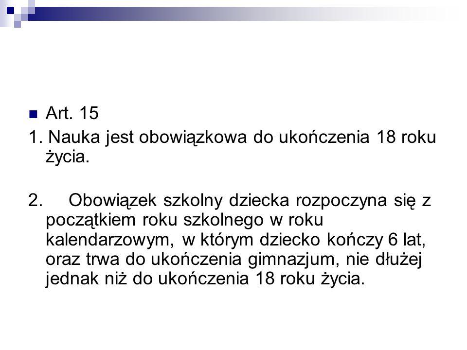Art. 15 1. Nauka jest obowiązkowa do ukończenia 18 roku życia. 2. Obowiązek szkolny dziecka rozpoczyna się z początkiem roku szkolnego w roku kalendar