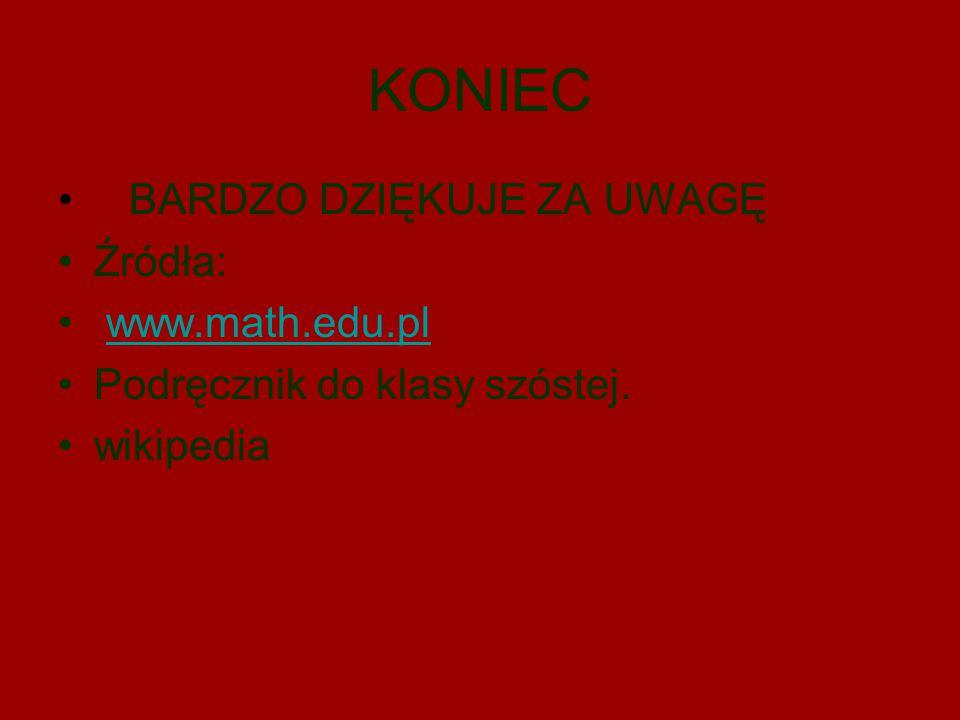 KONIEC BARDZO DZIĘKUJE ZA UWAGĘ Źródła: www.math.edu.pl Podręcznik do klasy szóstej. wikipedia