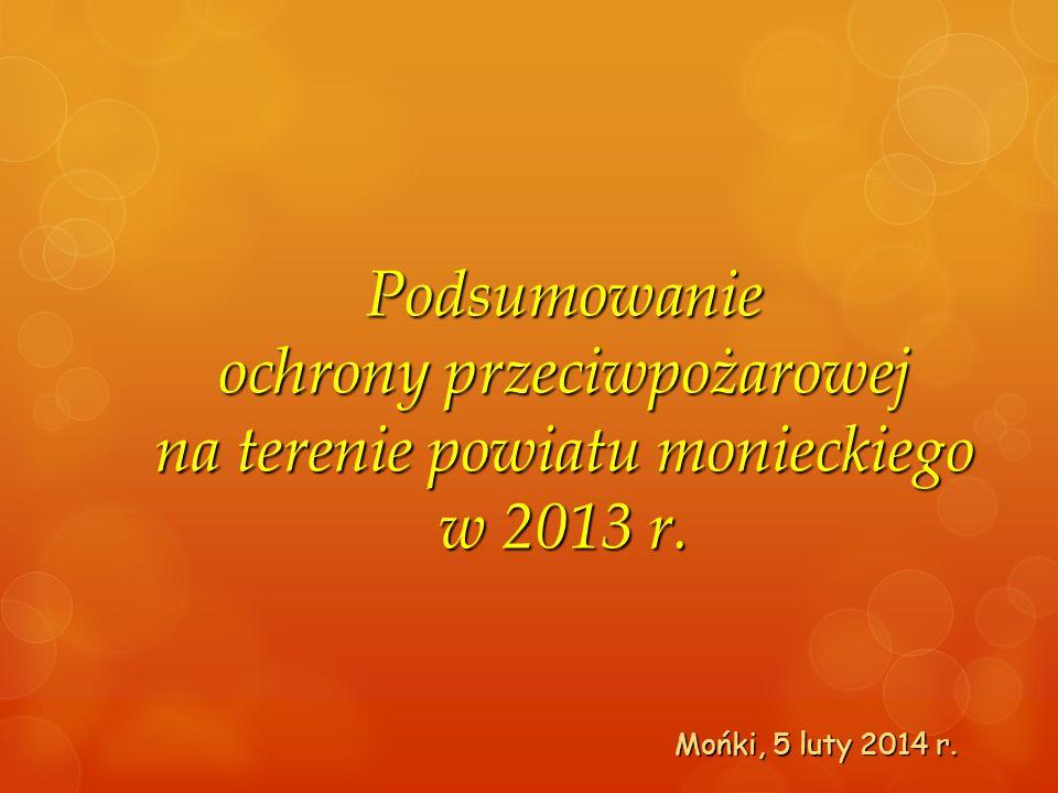 Podsumowanie ochrony przeciwpożarowej na terenie powiatu monieckiego w 2013 r. Mońki, 5 luty 2014 r.