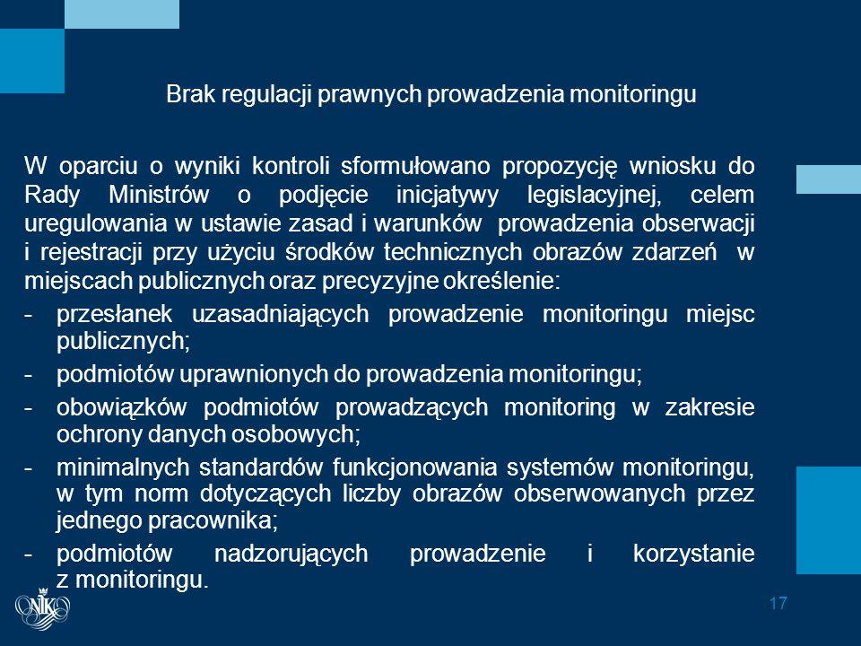 Brak regulacji prawnych prowadzenia monitoringu W oparciu o wyniki kontroli sformułowano propozycję wniosku do Rady Ministrów o podjęcie inicjatywy legislacyjnej, celem uregulowania w ustawie zasad i warunków prowadzenia obserwacji i rejestracji przy użyciu środków technicznych obrazów zdarzeń w miejscach publicznych oraz precyzyjne określenie: -przesłanek uzasadniających prowadzenie monitoringu miejsc publicznych; -podmiotów uprawnionych do prowadzenia monitoringu; -obowiązków podmiotów prowadzących monitoring w zakresie ochrony danych osobowych; -minimalnych standardów funkcjonowania systemów monitoringu, w tym norm dotyczących liczby obrazów obserwowanych przez jednego pracownika; -podmiotów nadzorujących prowadzenie i korzystanie z monitoringu.