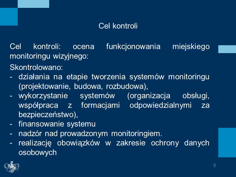Zakres podmiotowy kontroli, czas objęty kontrolą  Skontrolowano łącznie 31 jednostki, w tym: sześć urzędów wojewódzkich (w: Katowicach, Kielcach, Lublinie, Łodzi, Poznaniu i Warszawie), 18 urzędów miast, w tym siedem, w których w strukturze organizacyjnej była straż miejska), sześć straży miejskich (stanowiących wydzielone jednostki organizacyjne), Zakład Obsługi Systemu Monitoringu w Warszawie)  Kontrolą objęto lata 2010 – 2013 (do czerwca).