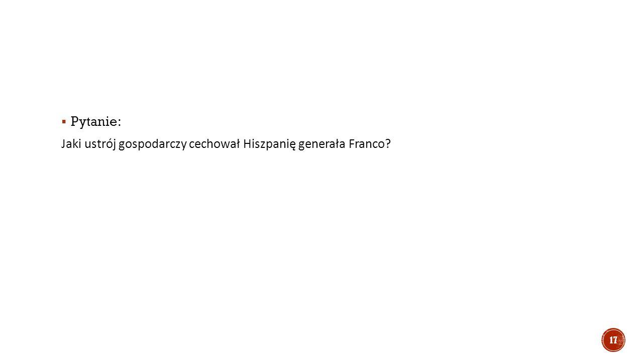  Pytanie: Jaki ustrój gospodarczy cechował Hiszpanię generała Franco? 17