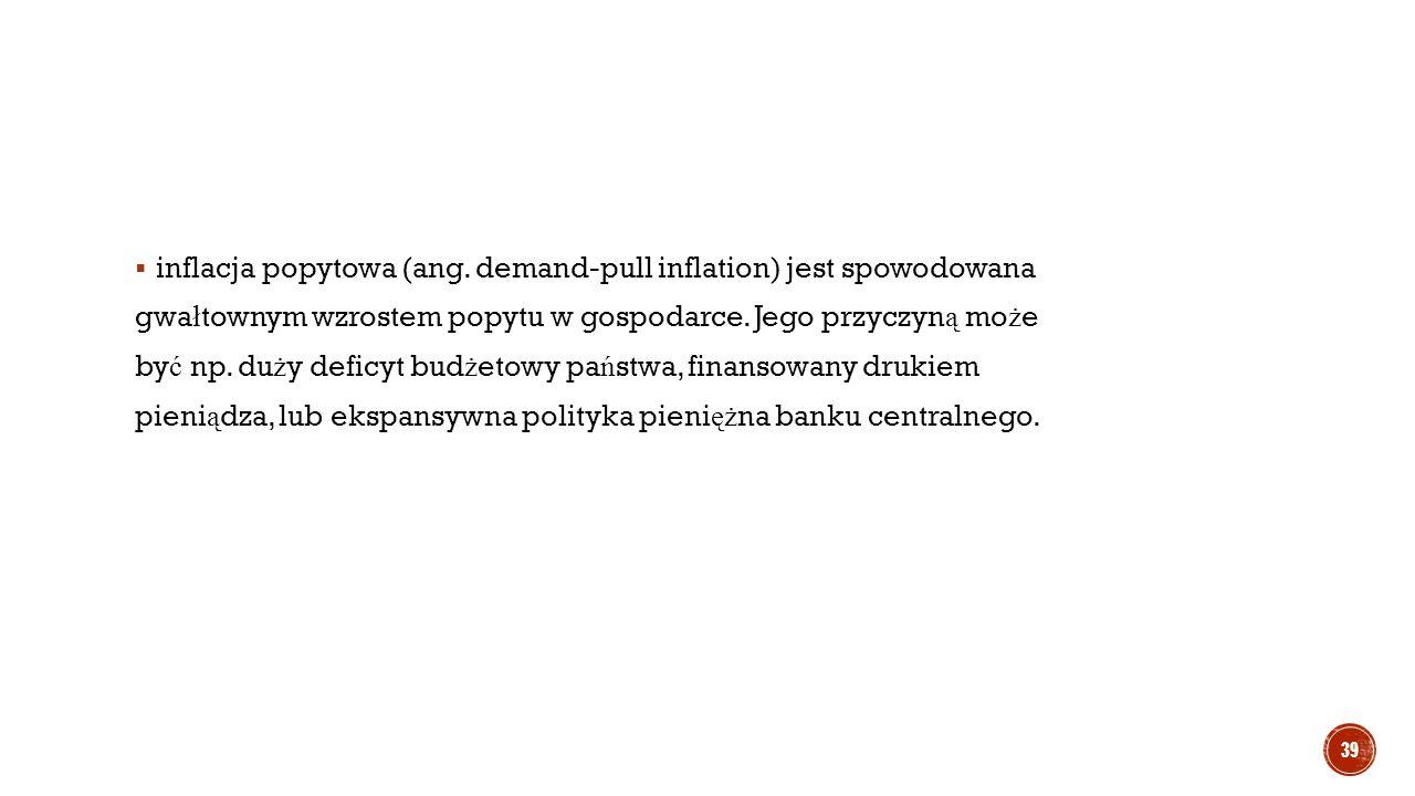  inflacja popytowa (ang. demand-pull inflation) jest spowodowana gwa ł townym wzrostem popytu w gospodarce. Jego przyczyn ą mo ż e by ć np. du ż y de