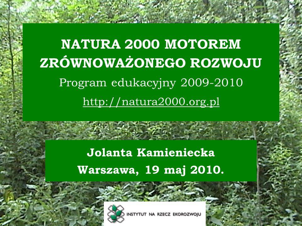 NATURA 2000 MOTOREM ZRÓWNOWAŻONEGO ROZWOJU Program edukacyjny 2009-2010 http://natura2000.org.pl Jolanta Kamieniecka Warszawa, 19 maj 2010.
