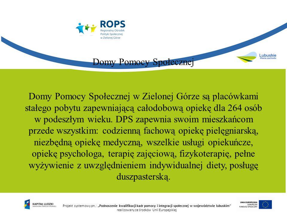 """Projekt systemowy pn.: """"Podnoszenie kwalifikacji kadr pomocy i integracji społecznej w województwie lubuskim realizowany ze środków Unii Europejskiej Domy Pomocy Społecznej Domy Pomocy Społecznej w Zielonej Górze są placówkami stałego pobytu zapewniającą całodobową opiekę dla 264 osób w podeszłym wieku."""