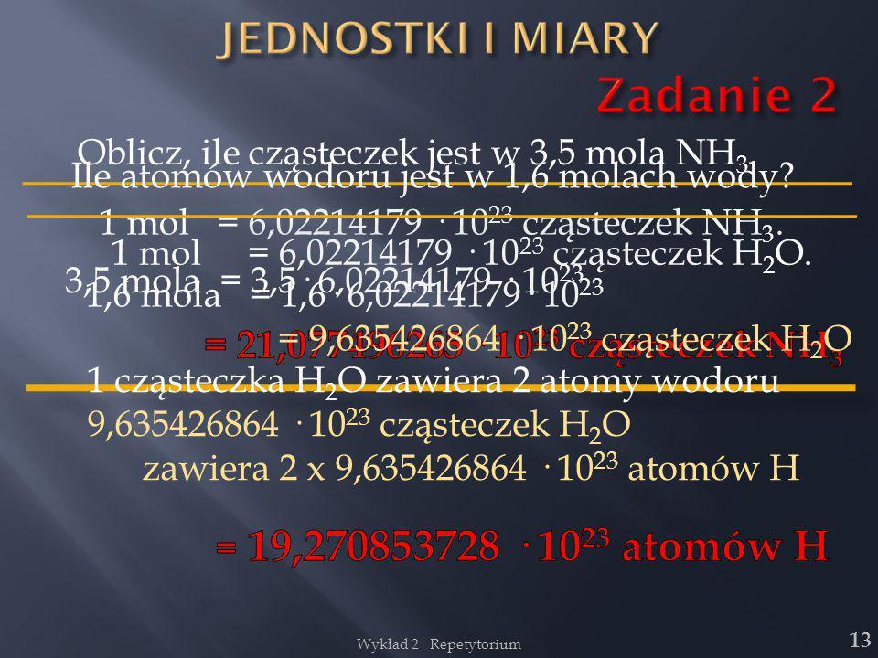 Wykład 2 Repetytorium 13 Oblicz, ile cząsteczek jest w 3,5 mola NH 3. 1 mol = 6,02214179 · 10 23 cząsteczek NH 3. 3,5 mola = 3,5· 6,02214179 · 10 23 I