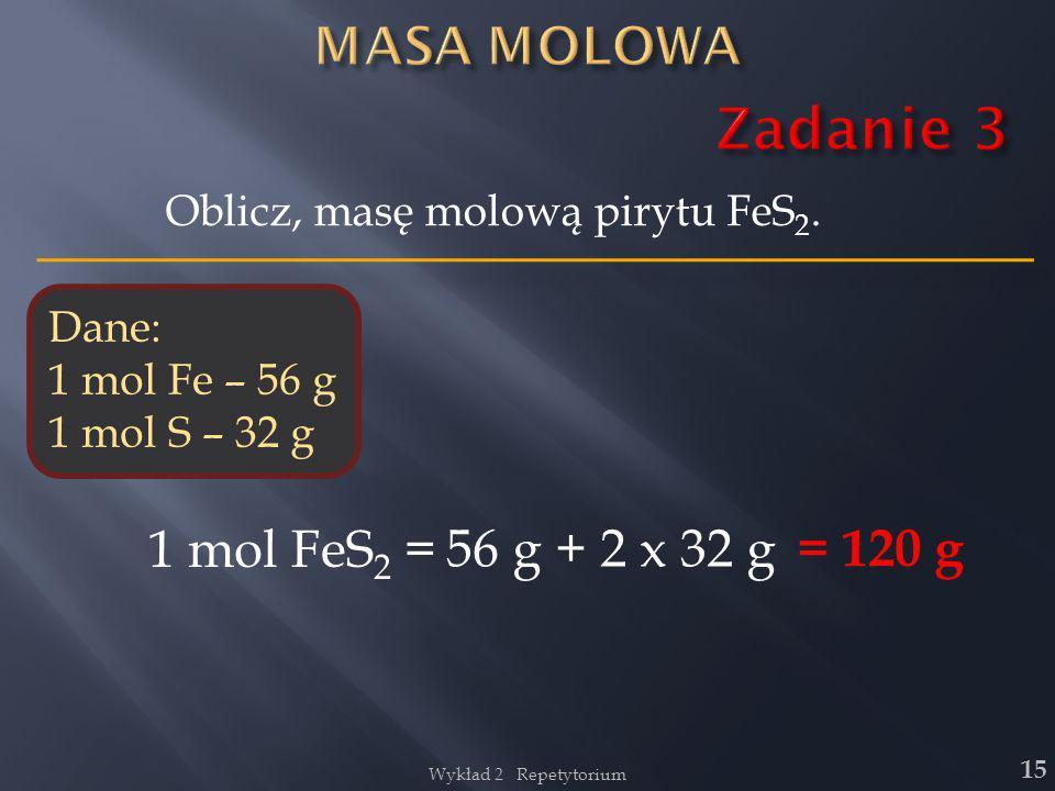 15 Oblicz, masę molową pirytu FeS 2. Dane: 1 mol Fe – 56 g 1 mol S – 32 g 1 mol FeS 2 = 56 g + 2 x 32 g = 120 g Wykład 2 Repetytorium