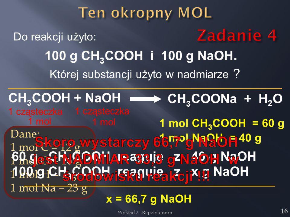 16 Do reakcji użyto: 100 g CH 3 COOH i 100 g NaOH. Której substancji użyto w nadmiarze ? CH 3 COOH + NaOH CH 3 COONa + H 2 O 1 cząsteczka Dane: 1 mol