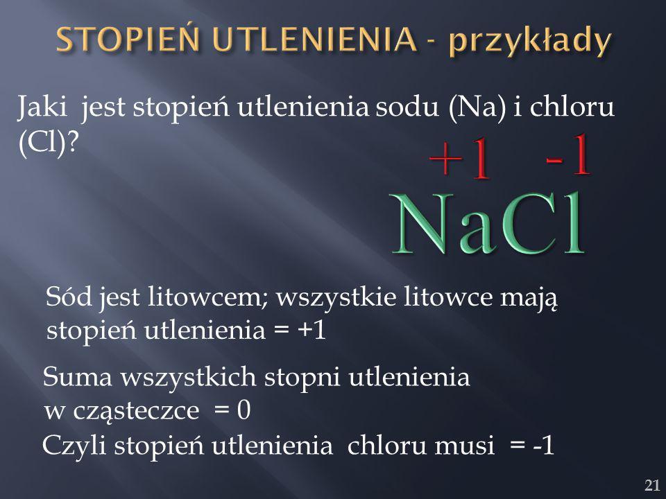 21 Jaki jest stopień utlenienia sodu (Na) i chloru (Cl)? Sód jest litowcem; wszystkie litowce mają stopień utlenienia = +1 Suma wszystkich stopni utle